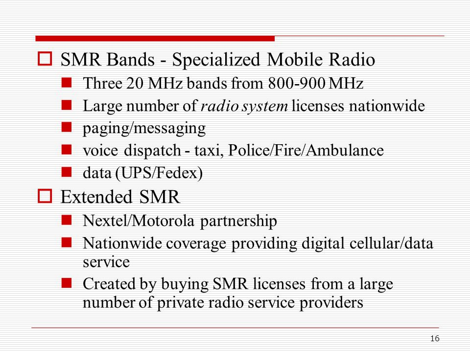 16  SMR Bands - Specialized Mobile Radio Three 20 MHz bands from 800-900 MHz Large number of radio system licenses nationwide paging/messaging voice dispatch - taxi, Police/Fire/Ambulance data (UPS/Fedex)  Extended SMR Nextel/Motorola partnership Nationwide coverage providing digital cellular/data service Created by buying SMR licenses from a large number of private radio service providers