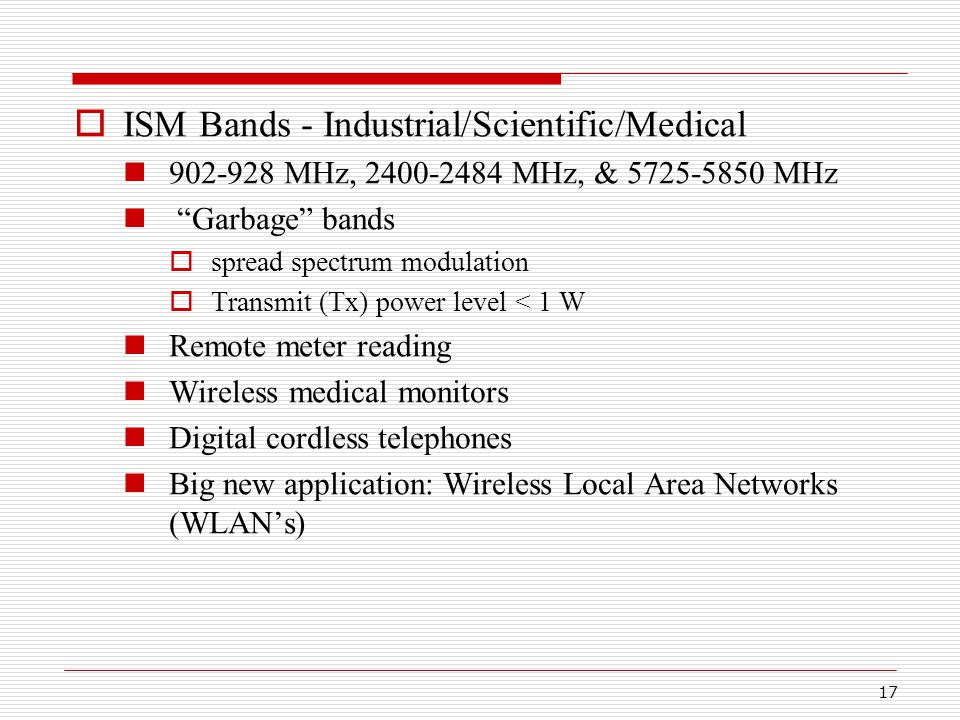17  ISM Bands - Industrial/Scientific/Medical 902-928 MHz, 2400-2484 MHz, & 5725-5850 MHz Garbage bands  spread spectrum modulation  Transmit (Tx) power level < 1 W Remote meter reading Wireless medical monitors Digital cordless telephones Big new application: Wireless Local Area Networks (WLAN's)