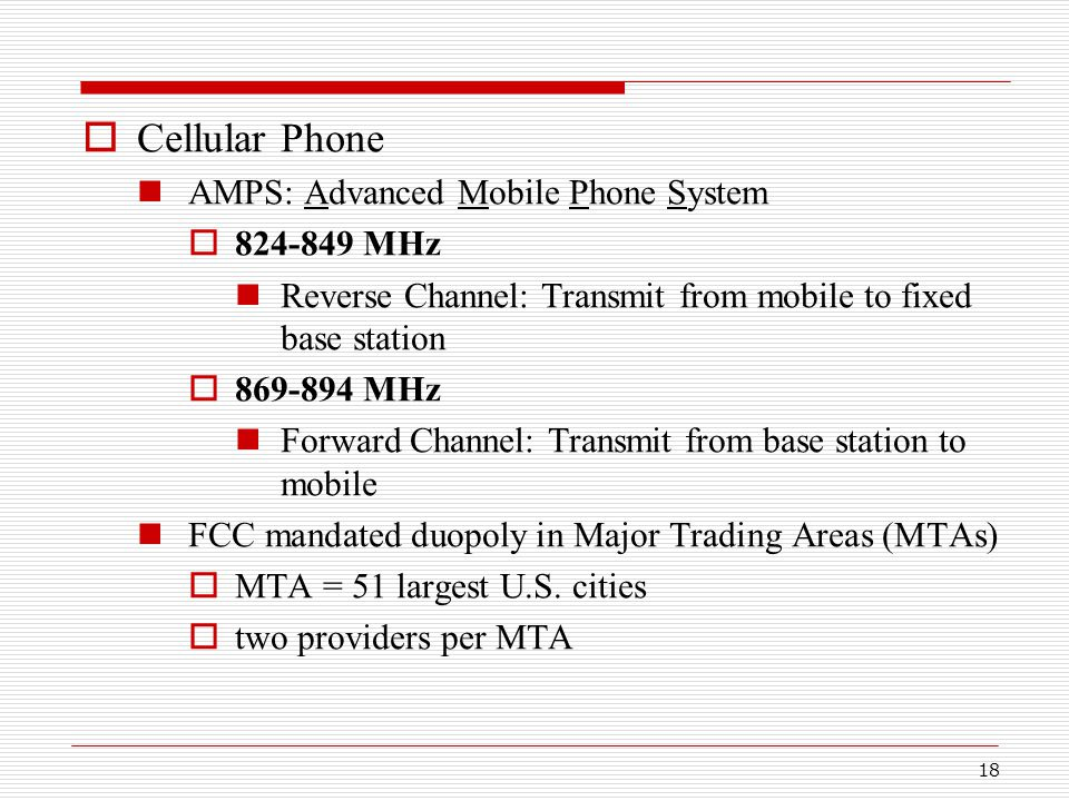 18  Cellular Phone AMPS: Advanced Mobile Phone System  824-849 MHz Reverse Channel: Transmit from mobile to fixed base station  869-894 MHz Forward Channel: Transmit from base station to mobile FCC mandated duopoly in Major Trading Areas (MTAs)  MTA = 51 largest U.S.