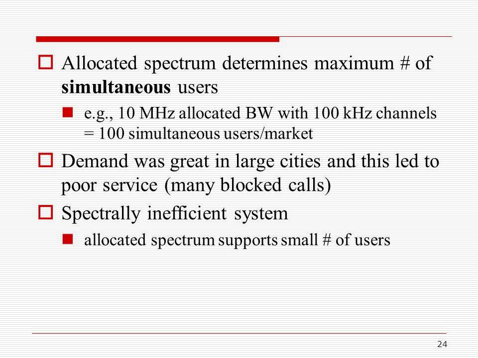 24  Allocated spectrum determines maximum # of simultaneous users e.g., 10 MHz allocated BW with 100 kHz channels = 100 simultaneous users/market  Demand was great in large cities and this led to poor service (many blocked calls)  Spectrally inefficient system allocated spectrum supports small # of users