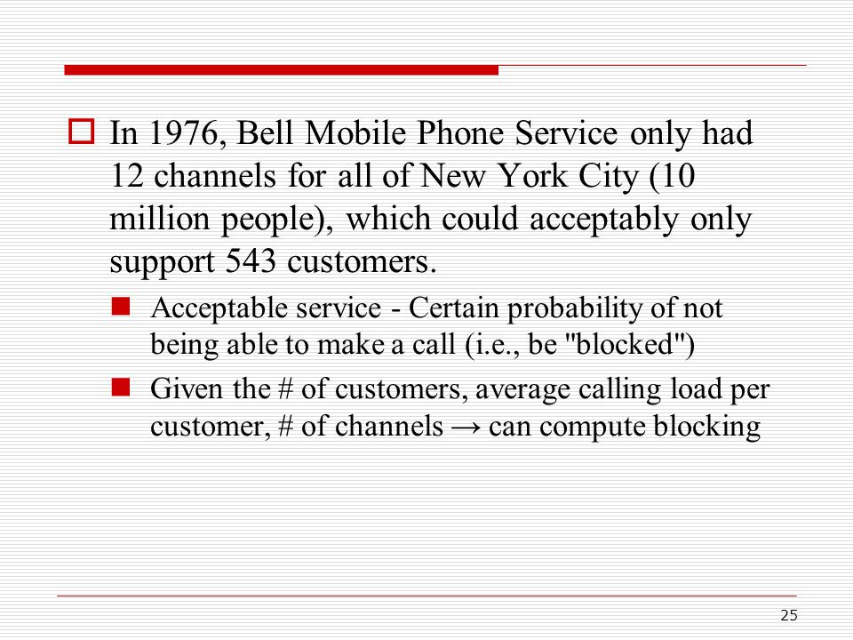 25  In 1976, Bell Mobile Phone Service only had 12 channels for all of New York City (10 million people), which could acceptably only support 543 customers.