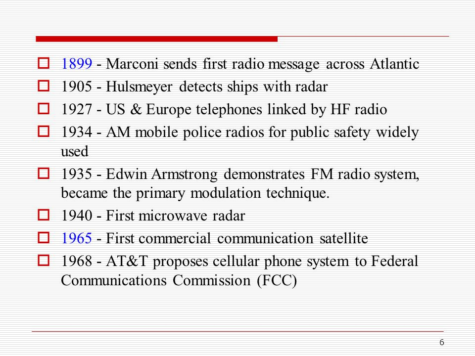 6  1899 - Marconi sends first radio message across Atlantic  1905 - Hulsmeyer detects ships with radar  1927 - US & Europe telephones linked by HF radio  1934 - AM mobile police radios for public safety widely used  1935 - Edwin Armstrong demonstrates FM radio system, became the primary modulation technique.