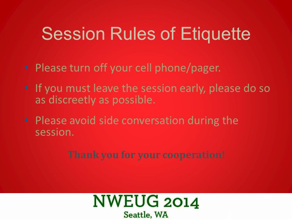 Session Rules of Etiquette Please turn off your cell phone/pager.