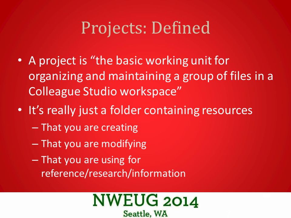 Projects: Defined A project is the basic working unit for organizing and maintaining a group of files in a Colleague Studio workspace It's really just a folder containing resources – That you are creating – That you are modifying – That you are using for reference/research/information 7