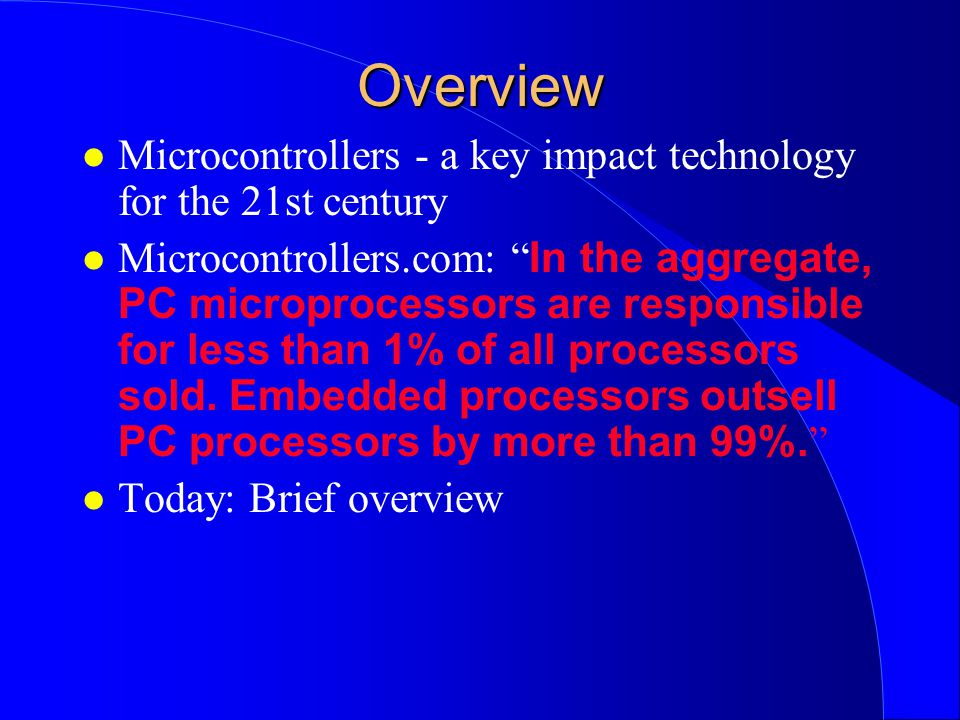 Overview l Microcontrollers - a key impact technology for the 21st century Microcontrollers.com: In the aggregate, PC microprocessors are responsible for less than 1% of all processors sold.