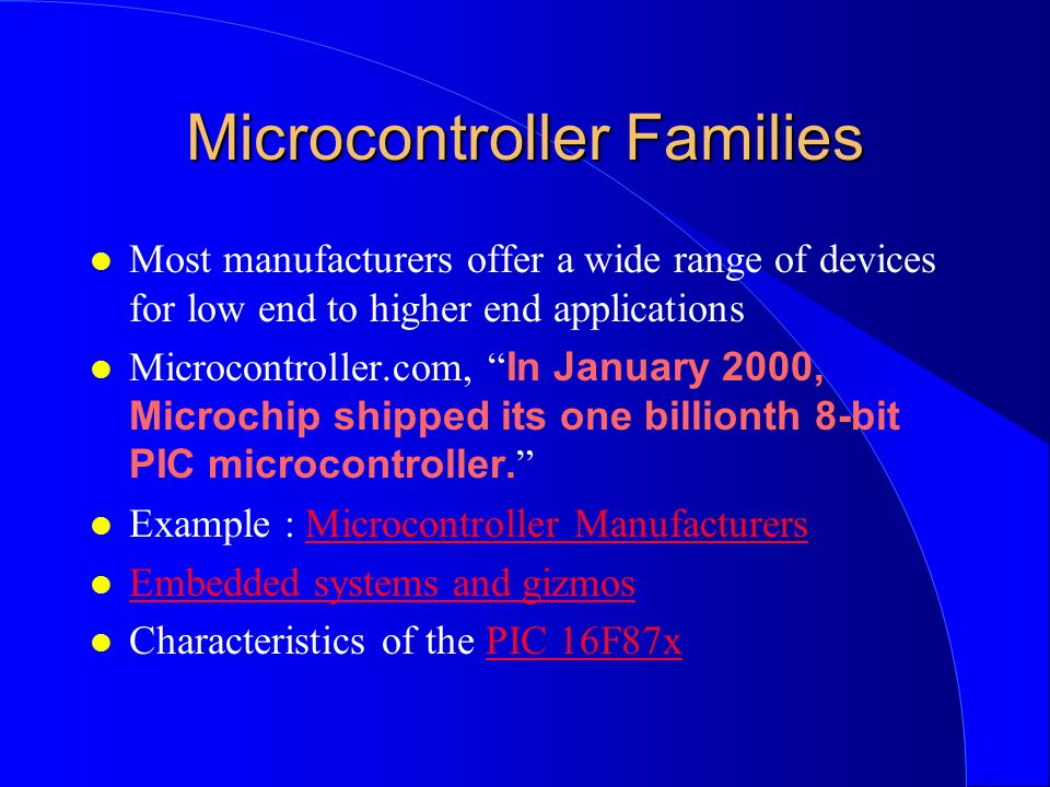 Microcontroller Families l Most manufacturers offer a wide range of devices for low end to higher end applications Microcontroller.com, In January 2000, Microchip shipped its one billionth 8-bit PIC microcontroller.