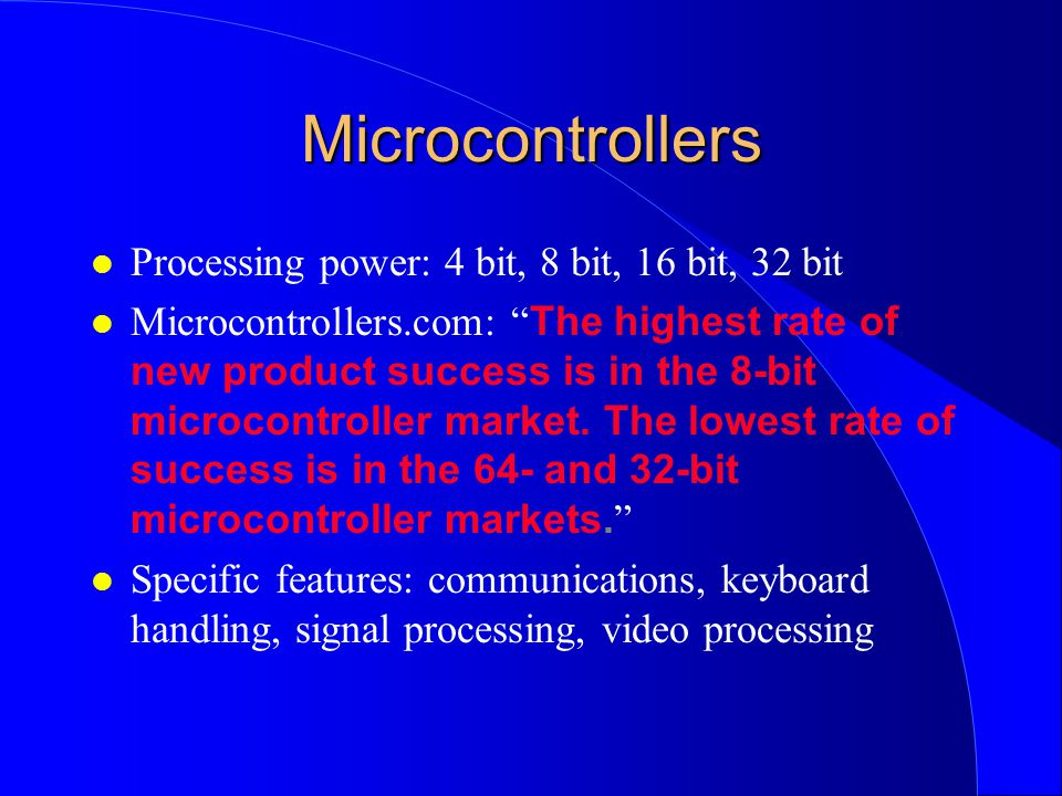 Microcontrollers l Processing power: 4 bit, 8 bit, 16 bit, 32 bit Microcontrollers.com: The highest rate of new product success is in the 8-bit microcontroller market.