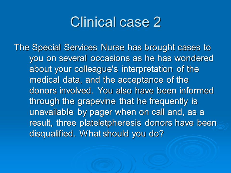 Clinical case 2 The Special Services Nurse has brought cases to you on several occasions as he has wondered about your colleague s interpretation of the medical data, and the acceptance of the donors involved.