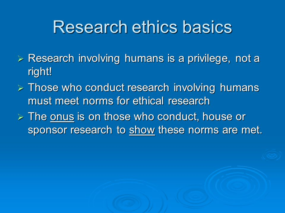 Research ethics basics  Research involving humans is a privilege, not a right!  Those who conduct research involving humans must meet norms for ethi