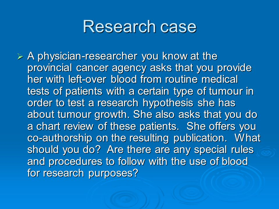 Research case  A physician-researcher you know at the provincial cancer agency asks that you provide her with left-over blood from routine medical tests of patients with a certain type of tumour in order to test a research hypothesis she has about tumour growth.