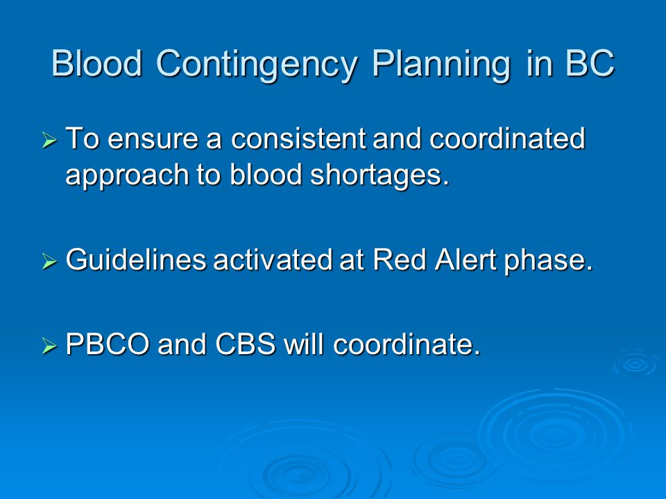 Blood Contingency Planning in BC  To ensure a consistent and coordinated approach to blood shortages.
