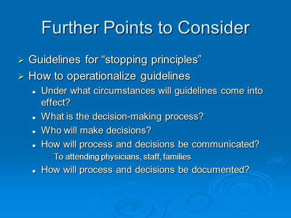 Further Points to Consider  Guidelines for stopping principles  How to operationalize guidelines Under what circumstances will guidelines come into effect.