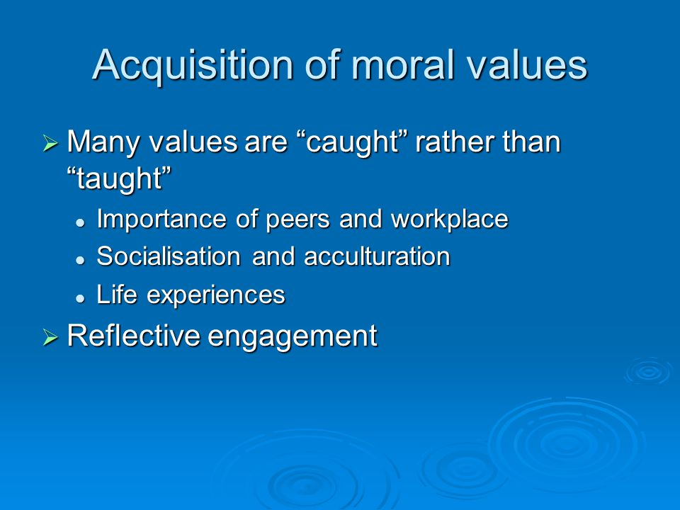 "Acquisition of moral values  Many values are ""caught"" rather than ""taught"" Importance of peers and workplace Importance of peers and workplace Social"