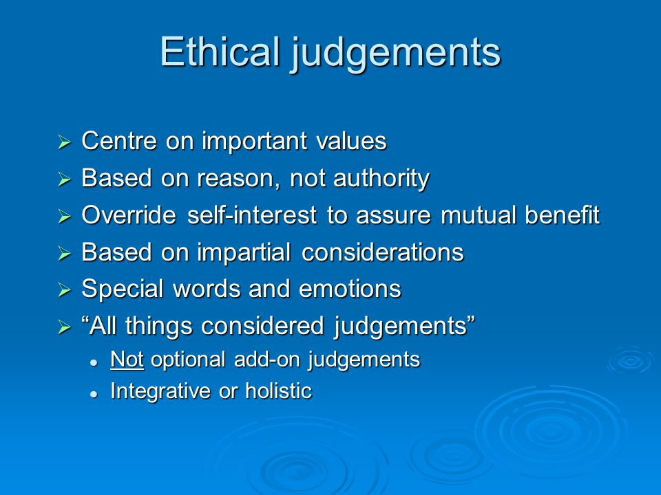 Ethical judgements  Centre on important values  Based on reason, not authority  Override self-interest to assure mutual benefit  Based on impartia