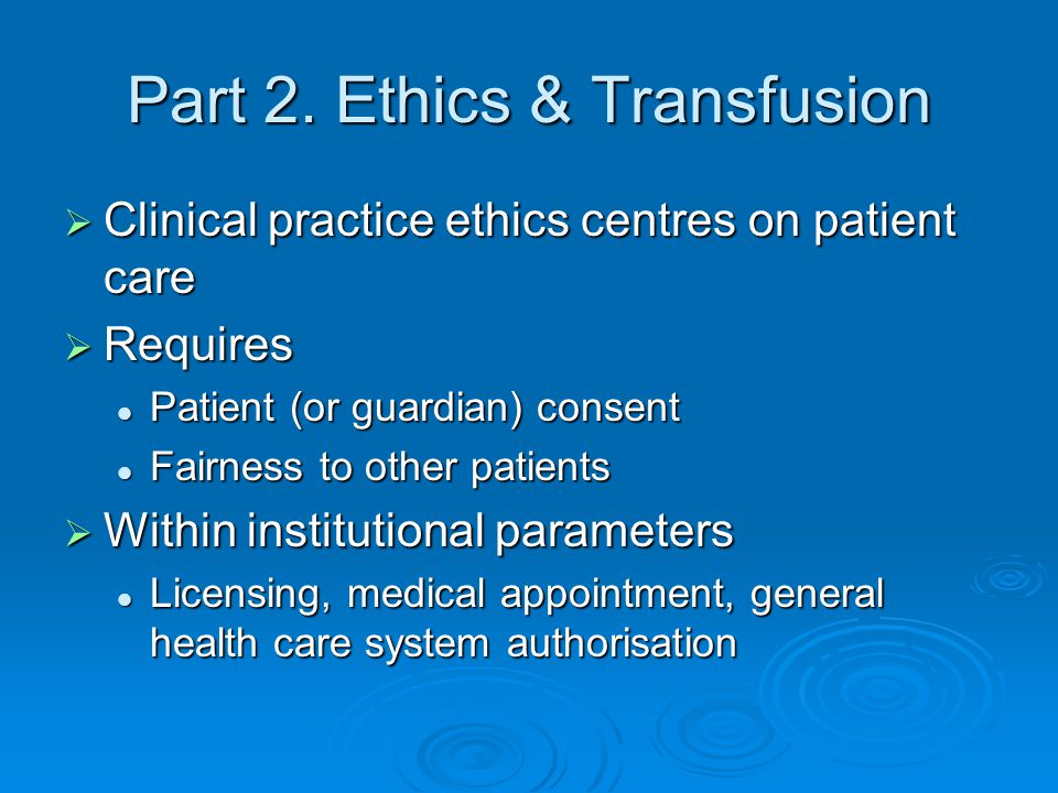 Part 2. Ethics & Transfusion  Clinical practice ethics centres on patient care  Requires Patient (or guardian) consent Patient (or guardian) consent