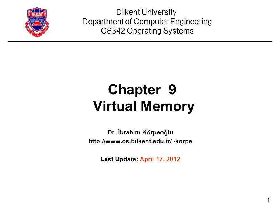 1 Chapter 9 Virtual Memory Dr. İbrahim Körpeoğlu http://www.cs.bilkent.edu.tr/~korpe Last Update: April 17, 2012 Bilkent University Department of Comp
