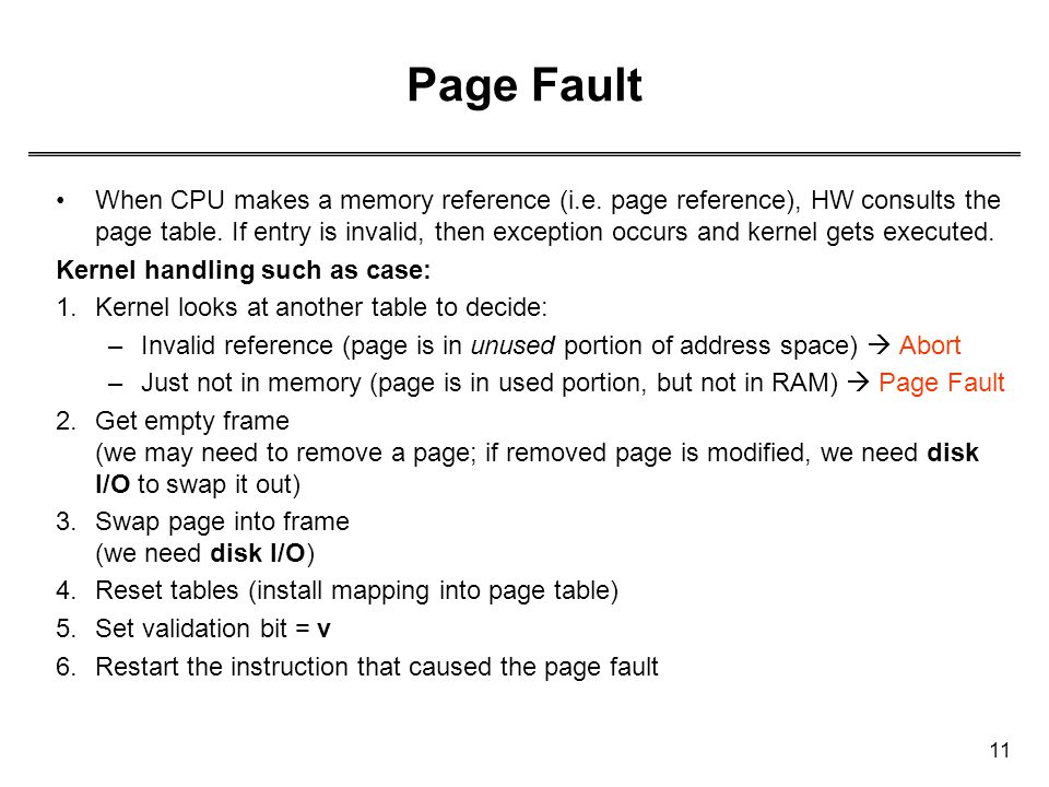 11 Page Fault When CPU makes a memory reference (i.e. page reference), HW consults the page table. If entry is invalid, then exception occurs and kern