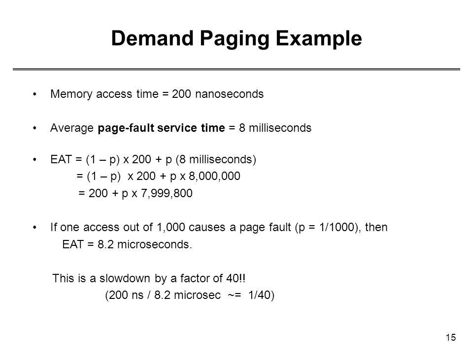 15 Demand Paging Example Memory access time = 200 nanoseconds Average page-fault service time = 8 milliseconds EAT = (1 – p) x 200 + p (8 milliseconds