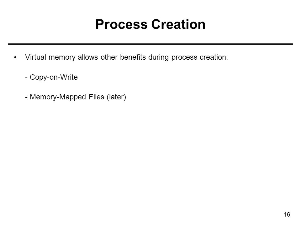 16 Process Creation Virtual memory allows other benefits during process creation: - Copy-on-Write - Memory-Mapped Files (later)