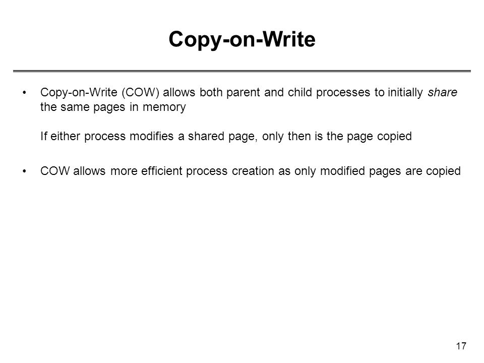 17 Copy-on-Write Copy-on-Write (COW) allows both parent and child processes to initially share the same pages in memory If either process modifies a s
