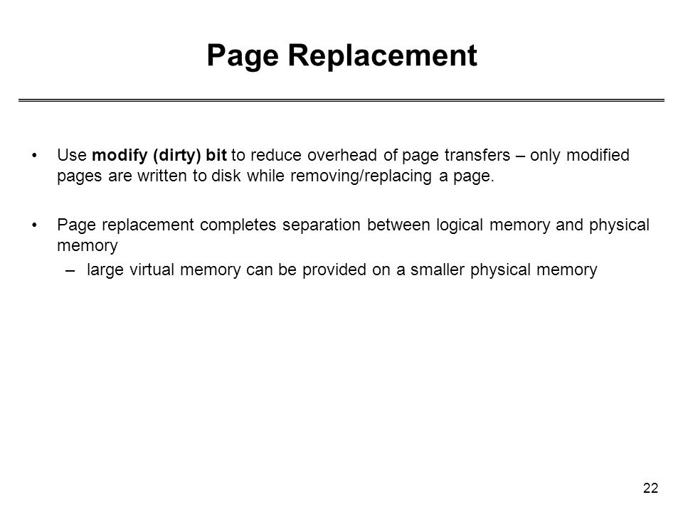 22 Page Replacement Use modify (dirty) bit to reduce overhead of page transfers – only modified pages are written to disk while removing/replacing a p