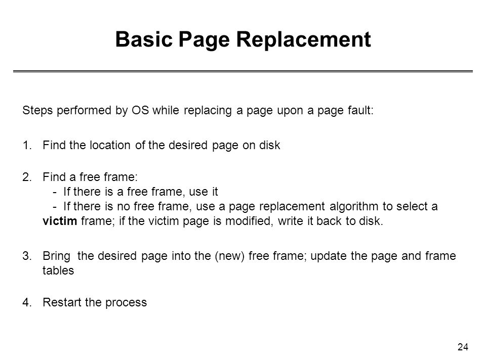24 Basic Page Replacement Steps performed by OS while replacing a page upon a page fault: 1.Find the location of the desired page on disk 2.Find a fre