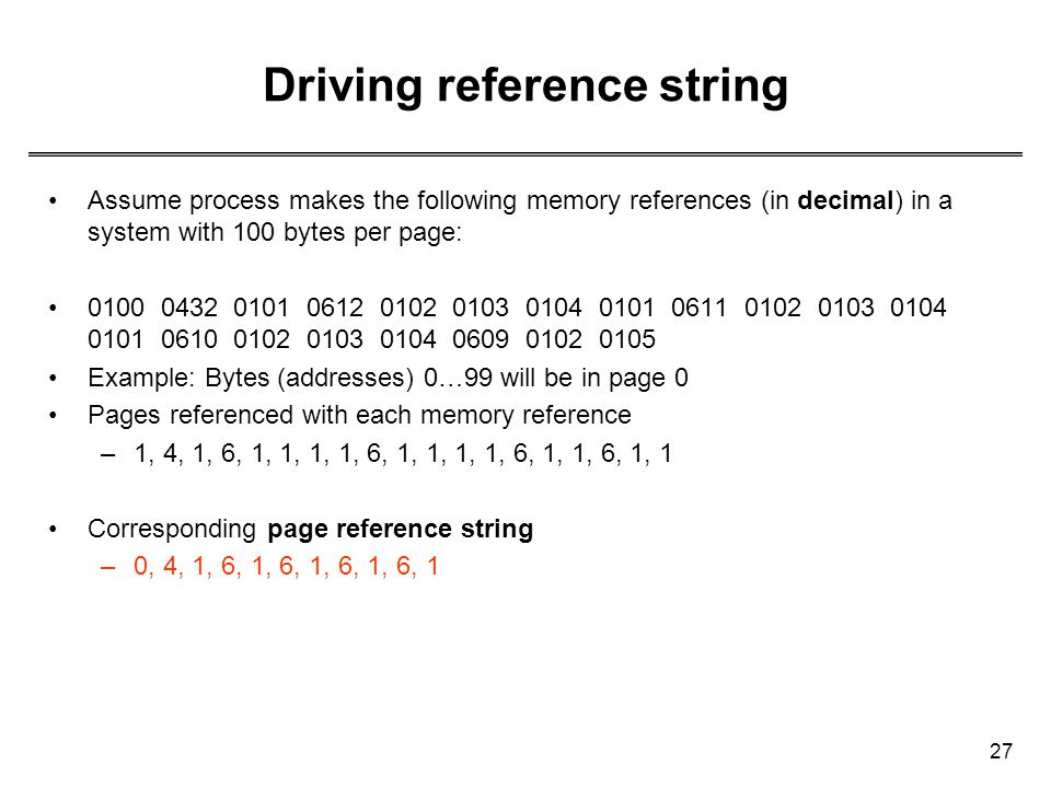 27 Driving reference string Assume process makes the following memory references (in decimal) in a system with 100 bytes per page: 0100 0432 0101 0612