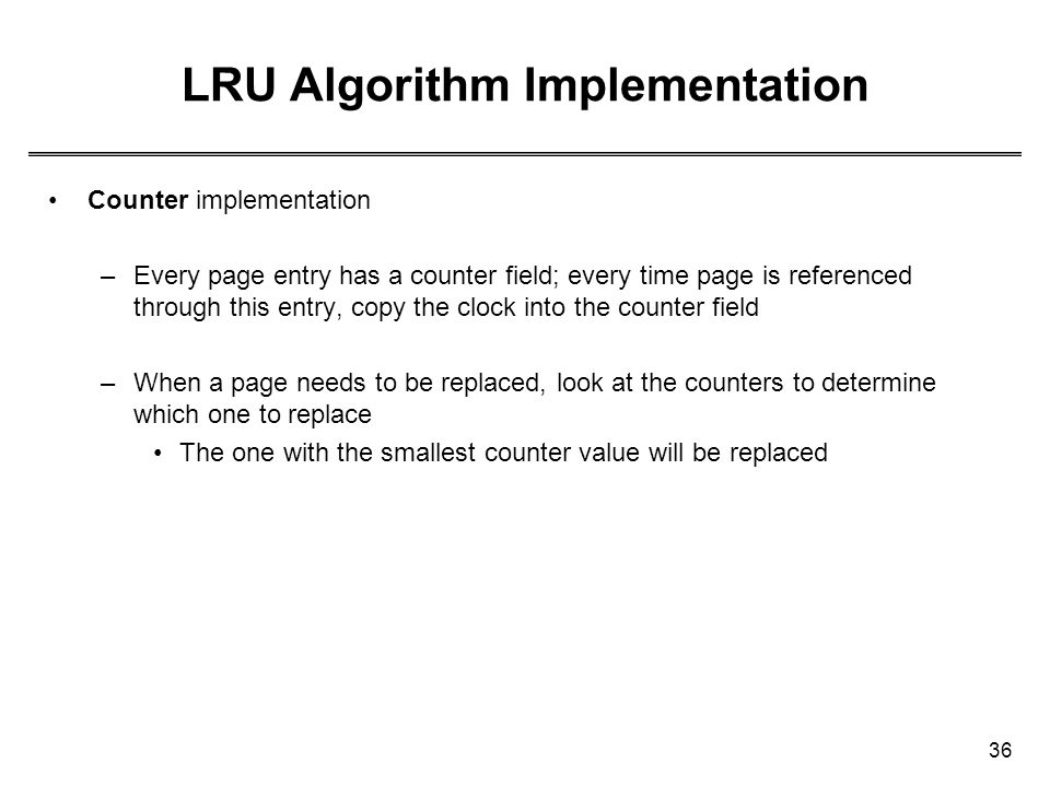 36 LRU Algorithm Implementation Counter implementation –Every page entry has a counter field; every time page is referenced through this entry, copy t