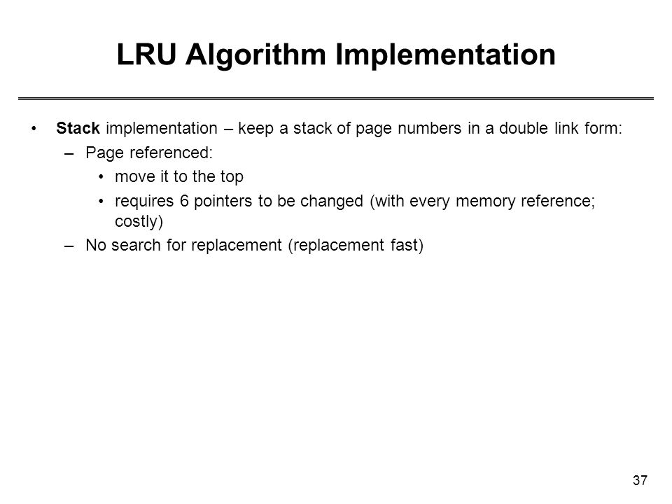 37 LRU Algorithm Implementation Stack implementation – keep a stack of page numbers in a double link form: –Page referenced: move it to the top requir