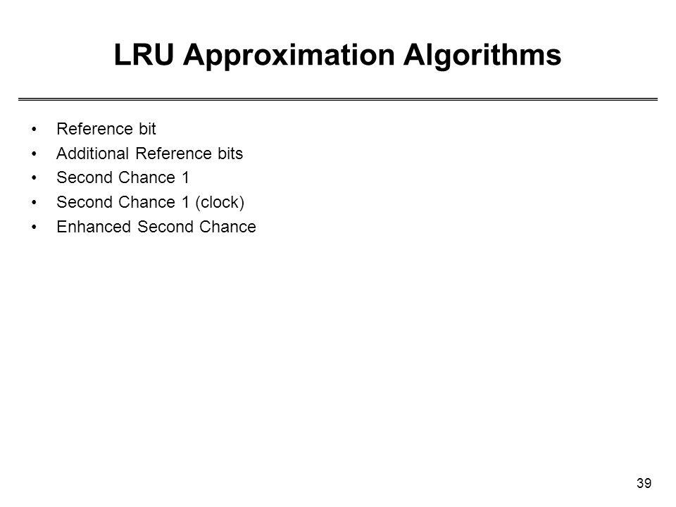 39 LRU Approximation Algorithms Reference bit Additional Reference bits Second Chance 1 Second Chance 1 (clock) Enhanced Second Chance