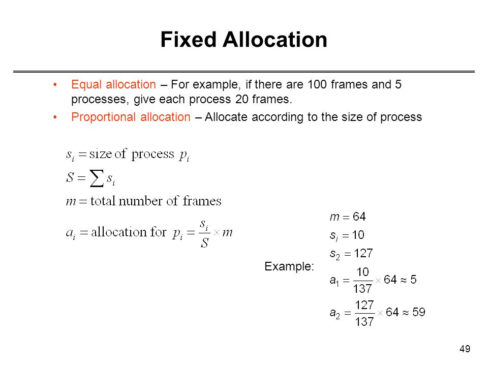 49 Fixed Allocation Equal allocation – For example, if there are 100 frames and 5 processes, give each process 20 frames. Proportional allocation – Al