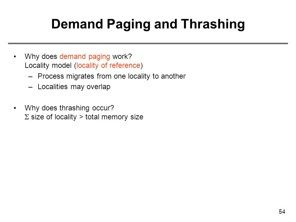 54 Demand Paging and Thrashing Why does demand paging work? Locality model (locality of reference) –Process migrates from one locality to another –Loc