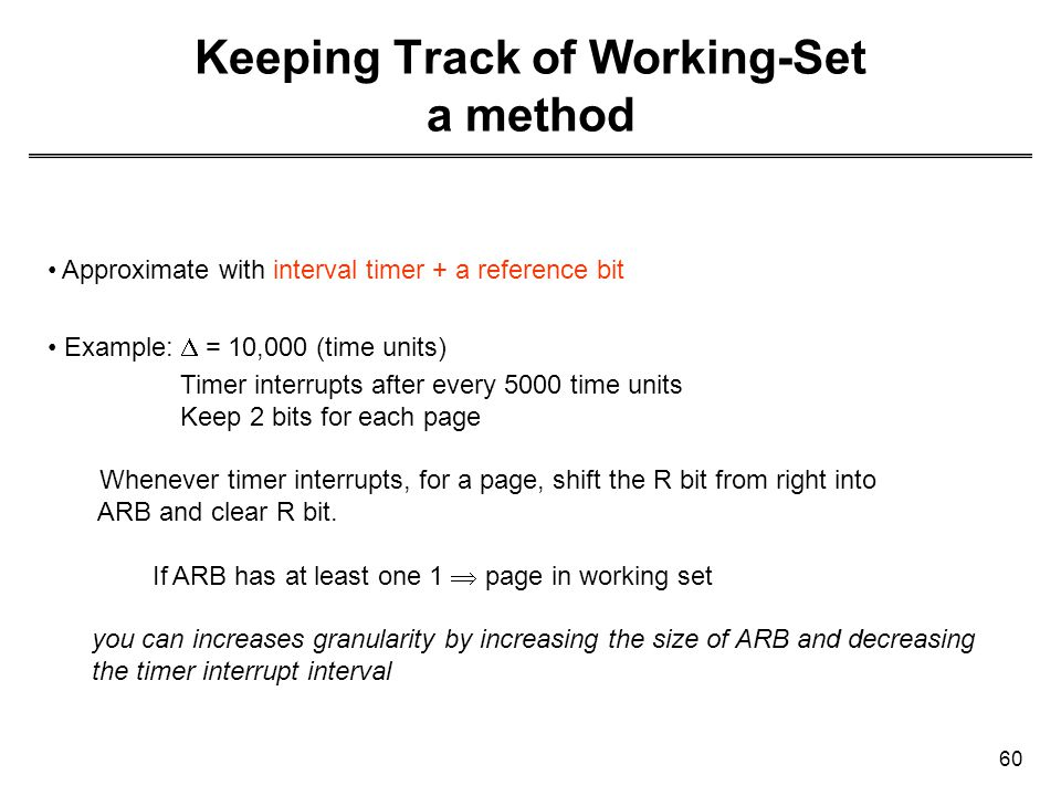 60 Keeping Track of Working-Set a method Approximate with interval timer + a reference bit Example:  = 10,000 (time units) Timer interrupts after eve
