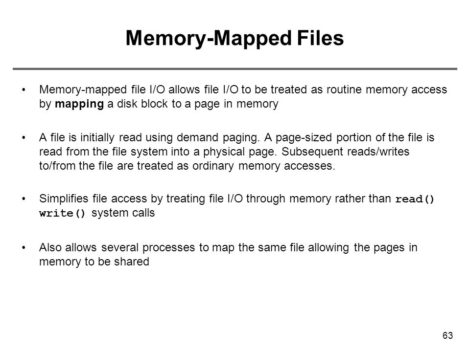 63 Memory-Mapped Files Memory-mapped file I/O allows file I/O to be treated as routine memory access by mapping a disk block to a page in memory A fil