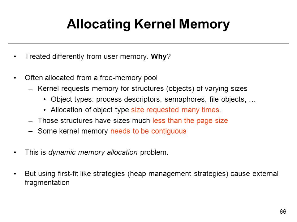 66 Allocating Kernel Memory Treated differently from user memory. Why? Often allocated from a free-memory pool –Kernel requests memory for structures