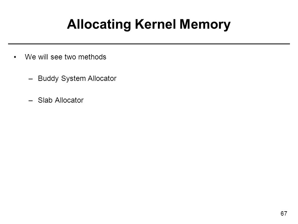 67 Allocating Kernel Memory We will see two methods –Buddy System Allocator –Slab Allocator