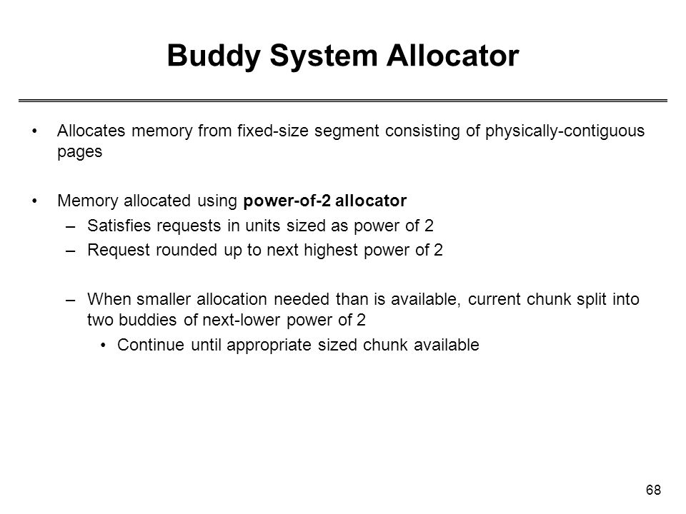 68 Buddy System Allocator Allocates memory from fixed-size segment consisting of physically-contiguous pages Memory allocated using power-of-2 allocat