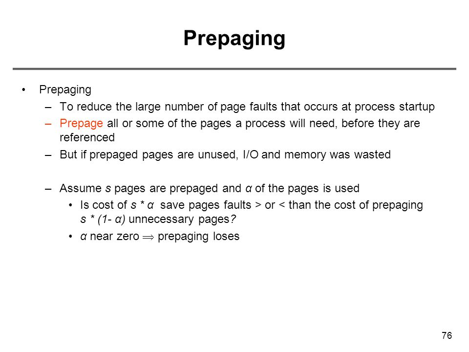 76 Prepaging –To reduce the large number of page faults that occurs at process startup –Prepage all or some of the pages a process will need, before t