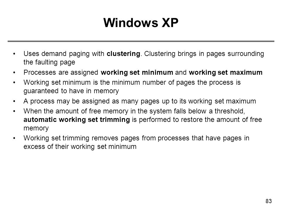 83 Windows XP Uses demand paging with clustering. Clustering brings in pages surrounding the faulting page Processes are assigned working set minimum