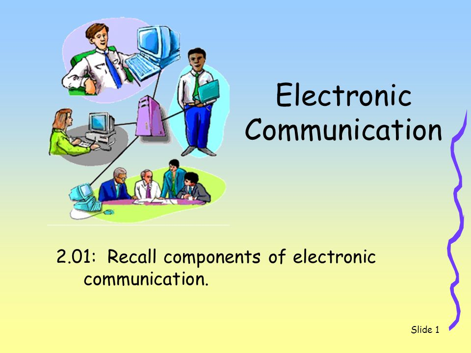 2.01 Recall components of electronic communication.Slide 2 Types of Electronic Communication Chatting Blogs Podcasting Discussion Boards Text Messaging E-mail