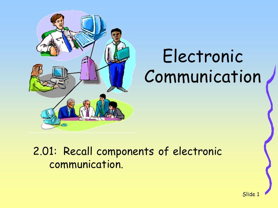 Slide 1 Electronic Communication 2.01: Recall components of electronic communication.