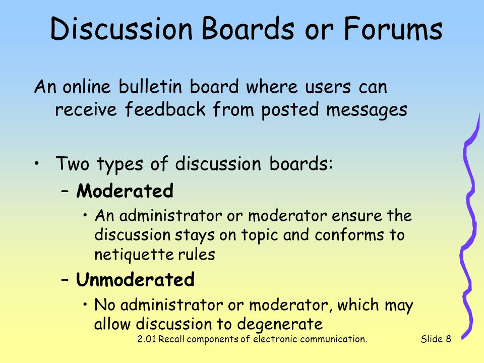 2.01 Recall components of electronic communication.Slide 8 Discussion Boards or Forums An online bulletin board where users can receive feedback from posted messages Two types of discussion boards: –Moderated An administrator or moderator ensure the discussion stays on topic and conforms to netiquette rules –Unmoderated No administrator or moderator, which may allow discussion to degenerate