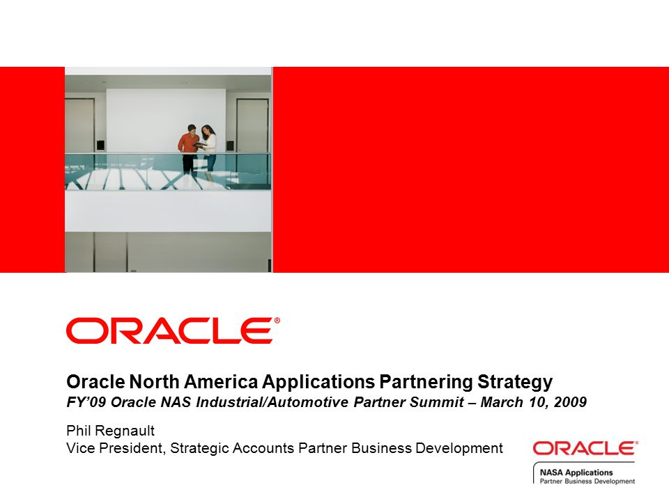 Oracle North America Applications Partnering Strategy FY'09 Oracle NAS Industrial/Automotive Partner Summit – March 10, 2009 Phil Regnault Vice President, Strategic Accounts Partner Business Development