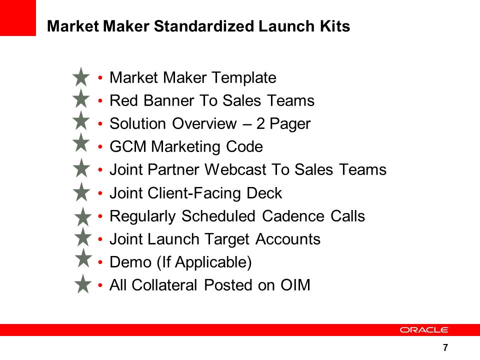 7 Market Maker Standardized Launch Kits Market Maker Template Red Banner To Sales Teams Solution Overview – 2 Pager GCM Marketing Code Joint Partner Webcast To Sales Teams Joint Client-Facing Deck Regularly Scheduled Cadence Calls Joint Launch Target Accounts Demo (If Applicable) All Collateral Posted on OIM