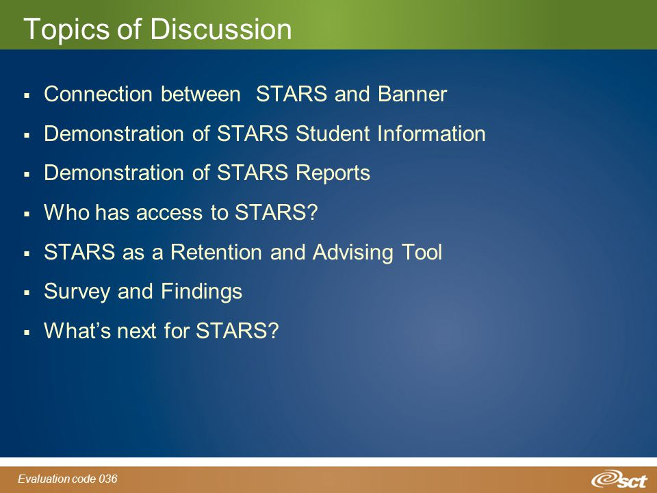 Evaluation code 036 Topics of Discussion  Connection between STARS and Banner  Demonstration of STARS Student Information  Demonstration of STARS Reports  Who has access to STARS.