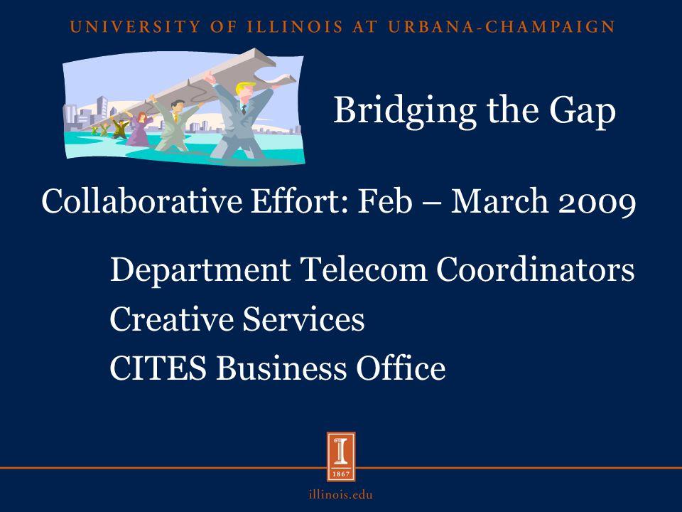 Bridging the Gap Collaborative Effort: Feb – March 2009 Department Telecom Coordinators Creative Services CITES Business Office