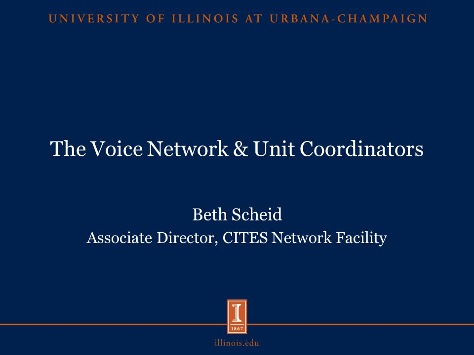 The Voice Network & Unit Coordinators Beth Scheid Associate Director, CITES Network Facility