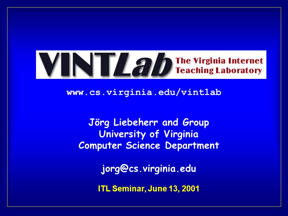 www.cs.virginia.edu/vintlab Jörg Liebeherr and Group University of Virginia Computer Science Department jorg@cs.virginia.edu ITL Seminar, June 13, 2001