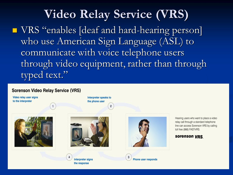Video Relay Service (VRS) VRS enables [deaf and hard-hearing person] who use American Sign Language (ASL) to communicate with voice telephone users through video equipment, rather than through typed text. VRS enables [deaf and hard-hearing person] who use American Sign Language (ASL) to communicate with voice telephone users through video equipment, rather than through typed text.