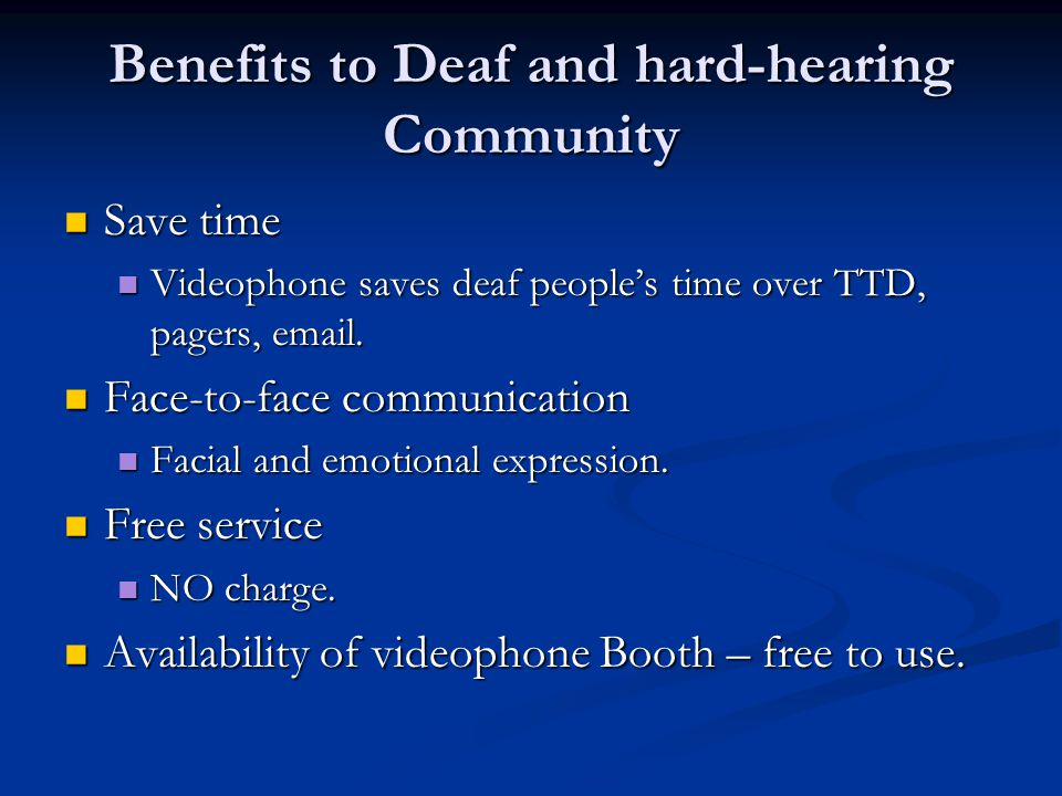 Benefits to Deaf and hard-hearing Community Save time Save time Videophone saves deaf people's time over TTD, pagers, email.